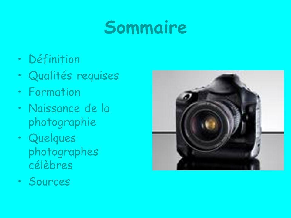 Sommaire Définition Qualités requises Formation Naissance de la photographie Quelques photographes célèbres Sources