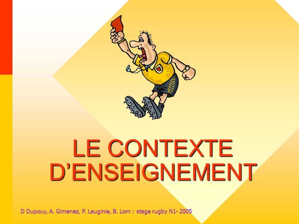 D Dupouy, A. Gimenez, P. Lauginie, B. Lom : stage rugby N1- 2005 LE CONTEXTE DENSEIGNEMENT