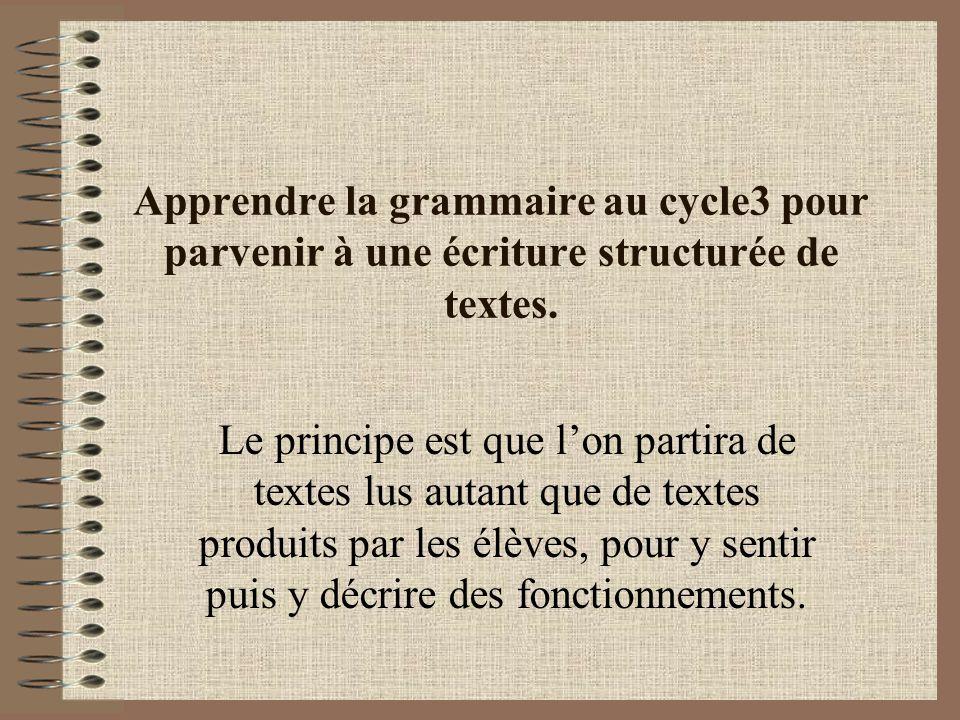 Apprendre la grammaire au cycle3 pour parvenir à une écriture structurée de textes. Le principe est que lon partira de textes lus autant que de textes