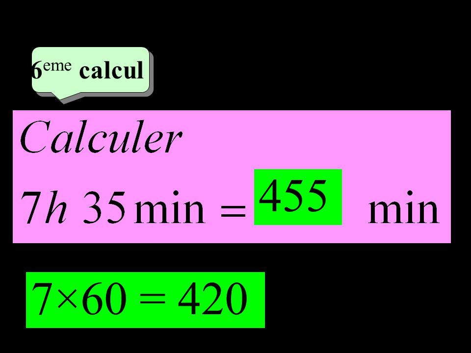 –1–1 3 eme calcul 3 eme calcul 6 eme calcul 7×60 = 420 455