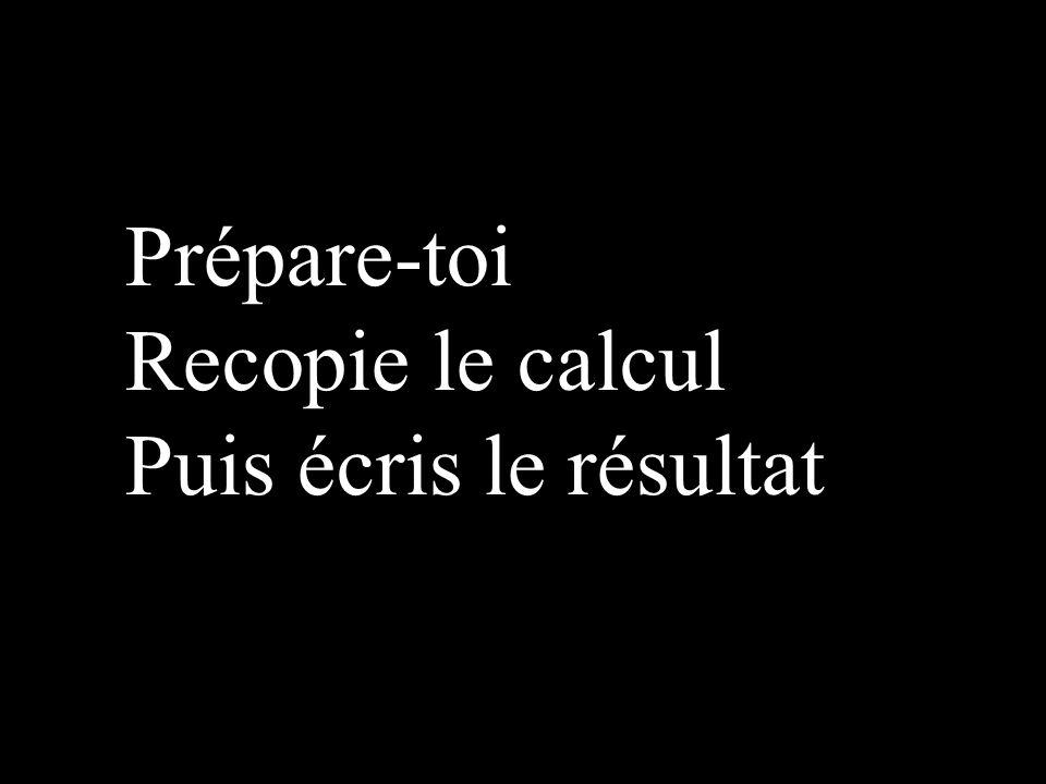 Prépare-toi Recopie le calcul Puis écris le résultat