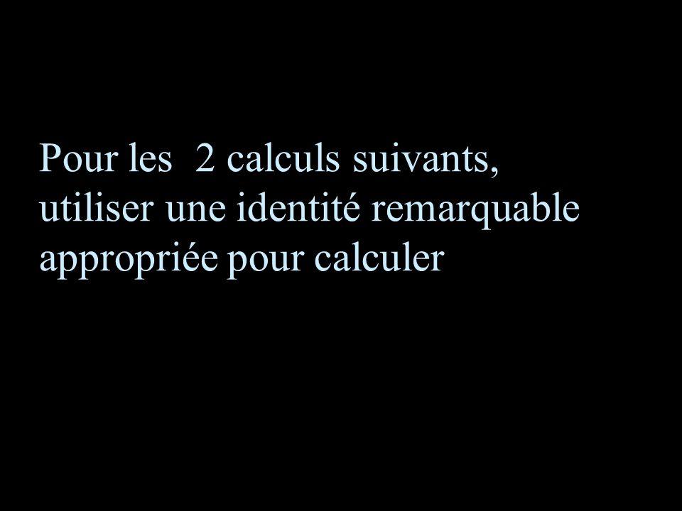 Pour les 2 calculs suivants, utiliser une identité remarquable appropriée pour calculer