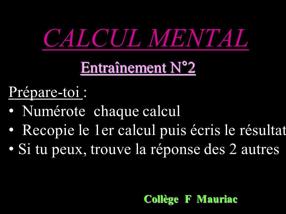 CALCUL MENTAL Entraînement N°2 Collège F Mauriac Prépare-toi : Numérote chaque calcul Recopie le 1er calcul puis écris le résultat Si tu peux, trouve