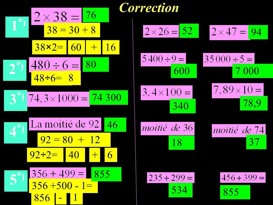 Correction 1 °) 2 °) 3 °) 4 °) 5 °) 76 80 74 300 46 356 +500 - 1= 855 52 94 6007 000 340 78,9 18 37 38×2= + 48÷6= 92 = 80 + 12 534 855 6016 856 92÷2=40+6 8 38 = 30 + 8 -1