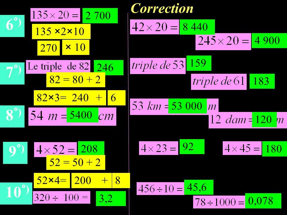 Correction 6 °) 7 °) 8 °) 9 °) 10 °) 2 700 246 5400 208 3,2 270 × 10 135 ×2×10 8 440 4 900 159 183 53 000 120 92 180 45,6 0,078 82×3= +2406 82 = 80 + 2 52×4= +2008 52 = 50 + 2