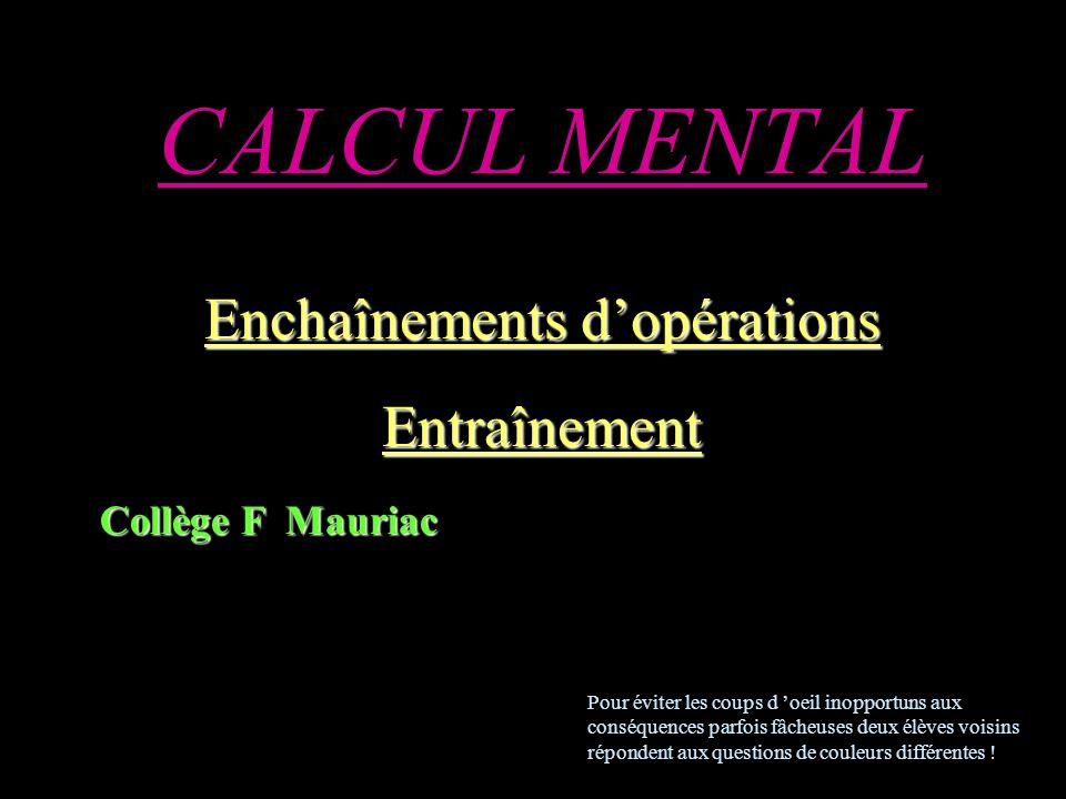 CALCUL MENTAL Enchaînements dopérations Entraînement Collège F Mauriac Pour éviter les coups d oeil inopportuns aux conséquences parfois fâcheuses deux élèves voisins répondent aux questions de couleurs différentes !