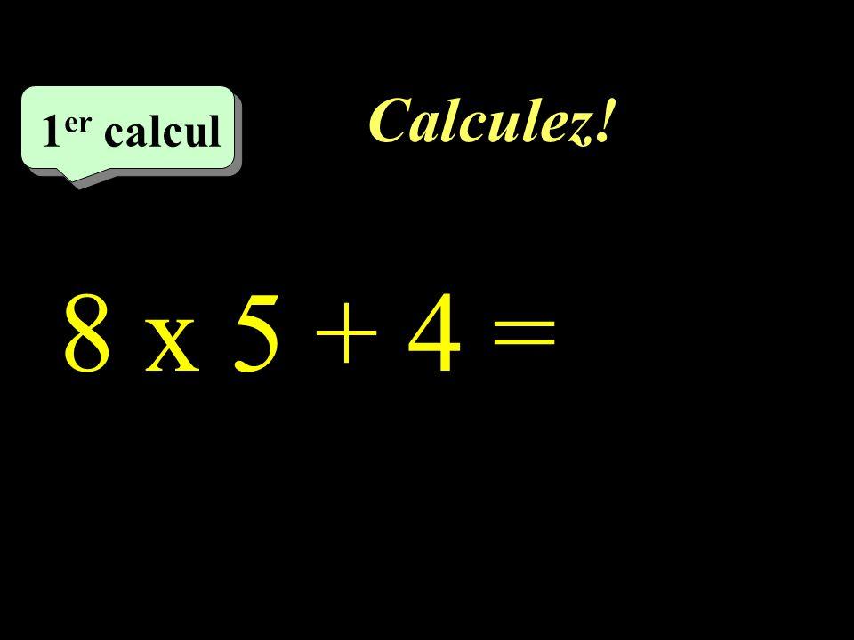 Calculez! –1–1 1 er calcul 8 x 5 + 4 =