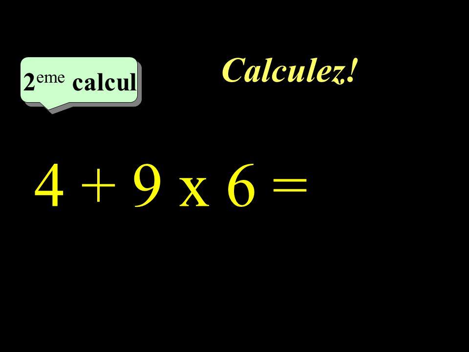 Calculez! 2 eme calcul 2 eme calcul 2 eme calcul 4 + 9 x 6 =
