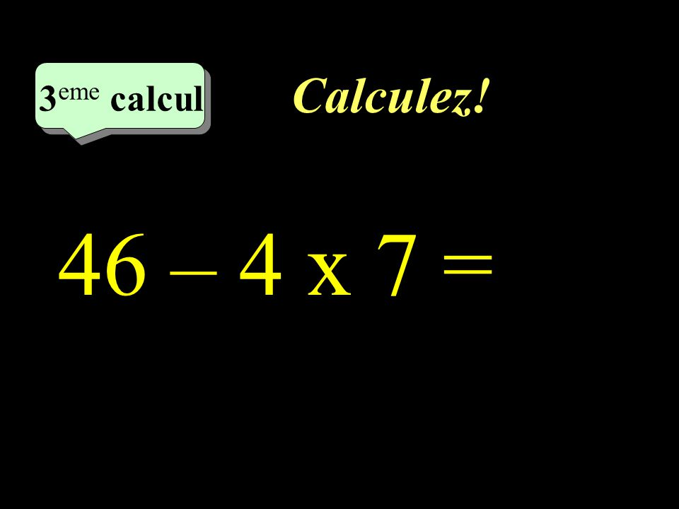 Calculez! 3 eme calcul 3 eme calcul 3 eme calcul 46 – 4 x 7 =