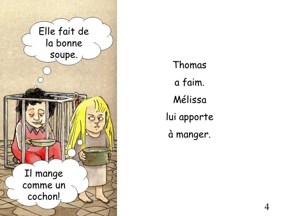 4 Thomas a faim. Mélissa lui apporte à manger. Elle fait de la bonne soupe. Il mange comme un cochon!