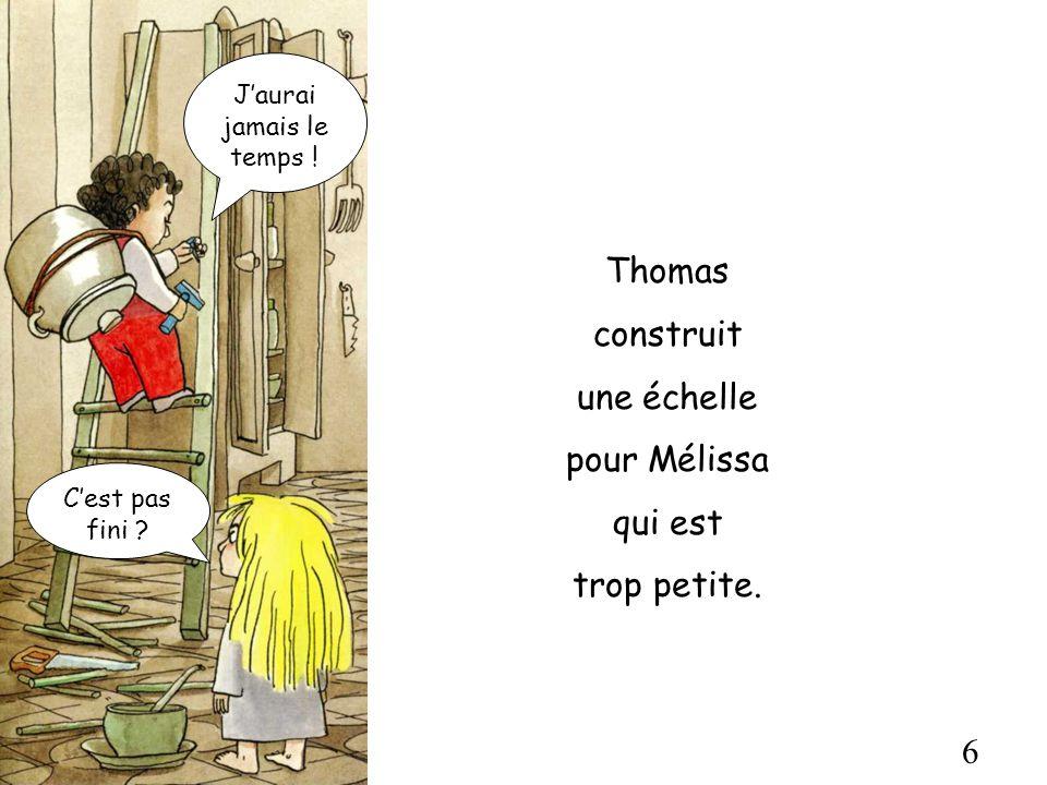 6 Thomas construit une échelle pour Mélissa qui est trop petite. Cest pas fini ? Jaurai jamais le temps !
