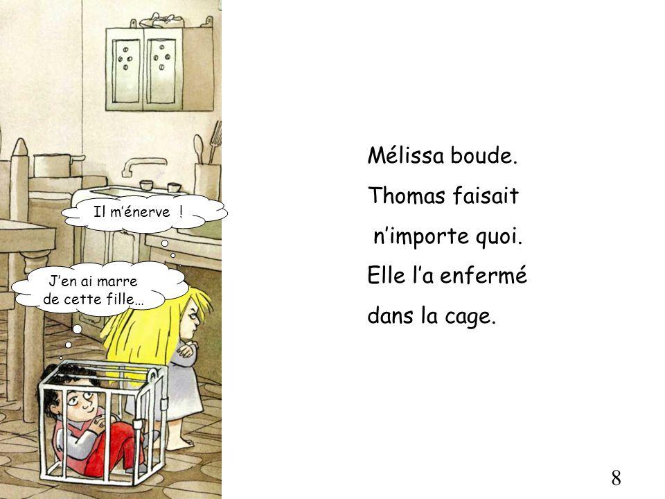 8 Mélissa boude. Thomas faisait nimporte quoi. Elle la enfermé dans la cage. Jen ai marre de cette fille… Il ménerve !