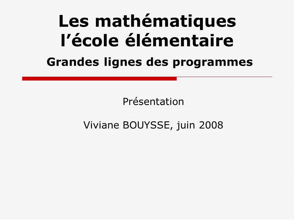 Les mathématiques lécole élémentaire Grandes lignes des programmes Présentation Viviane BOUYSSE, juin 2008
