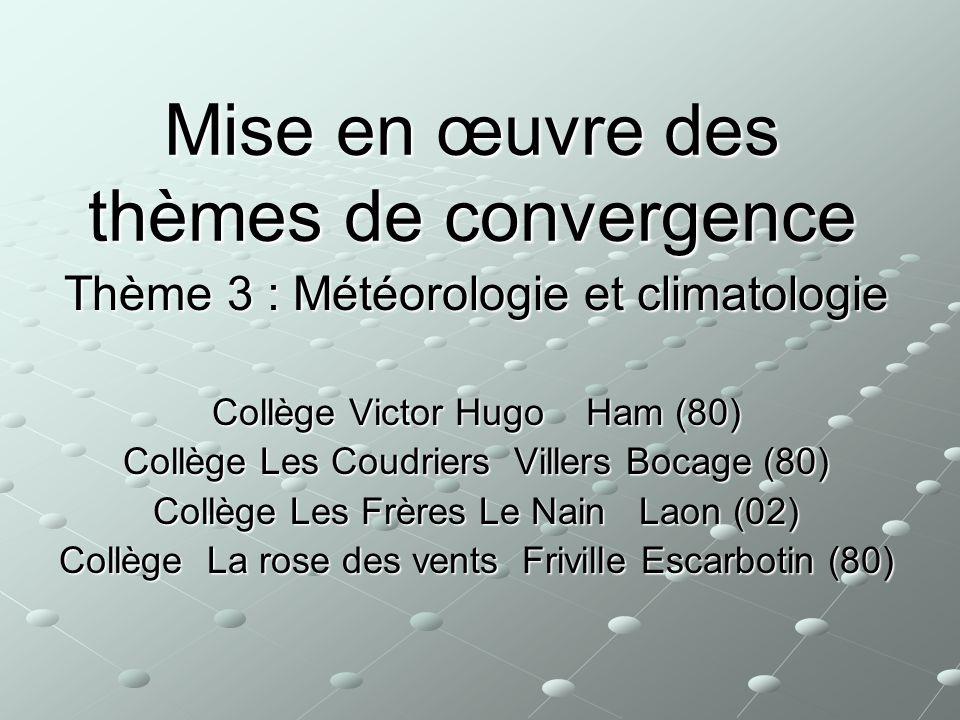 Mise en œuvre des thèmes de convergence Thème 3 : Météorologie et climatologie Collège Victor Hugo Ham (80) Collège Les Coudriers Villers Bocage (80)