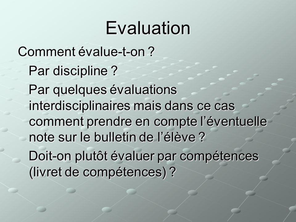Evaluation Comment évalue-t-on ? Par discipline ? Par discipline ? Par quelques évaluations interdisciplinaires mais dans ce cas comment prendre en co