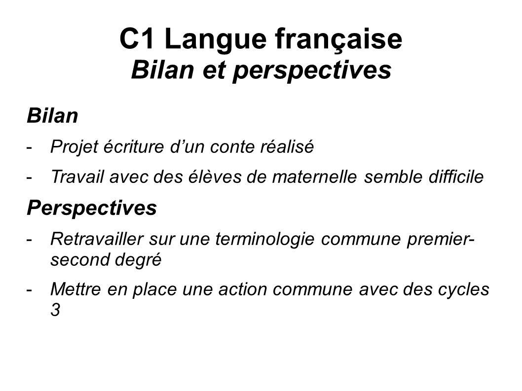 C1 Langue française Bilan et perspectives Bilan -Projet écriture dun conte réalisé -Travail avec des élèves de maternelle semble difficile Perspective
