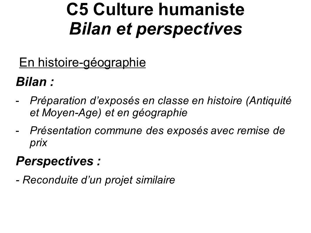 C5 Culture humaniste Bilan et perspectives En histoire-géographie Bilan : -Préparation dexposés en classe en histoire (Antiquité et Moyen-Age) et en g