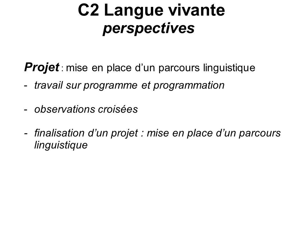 C2 Langue vivante perspectives Projet : mise en place dun parcours linguistique -travail sur programme et programmation -observations croisées -finali