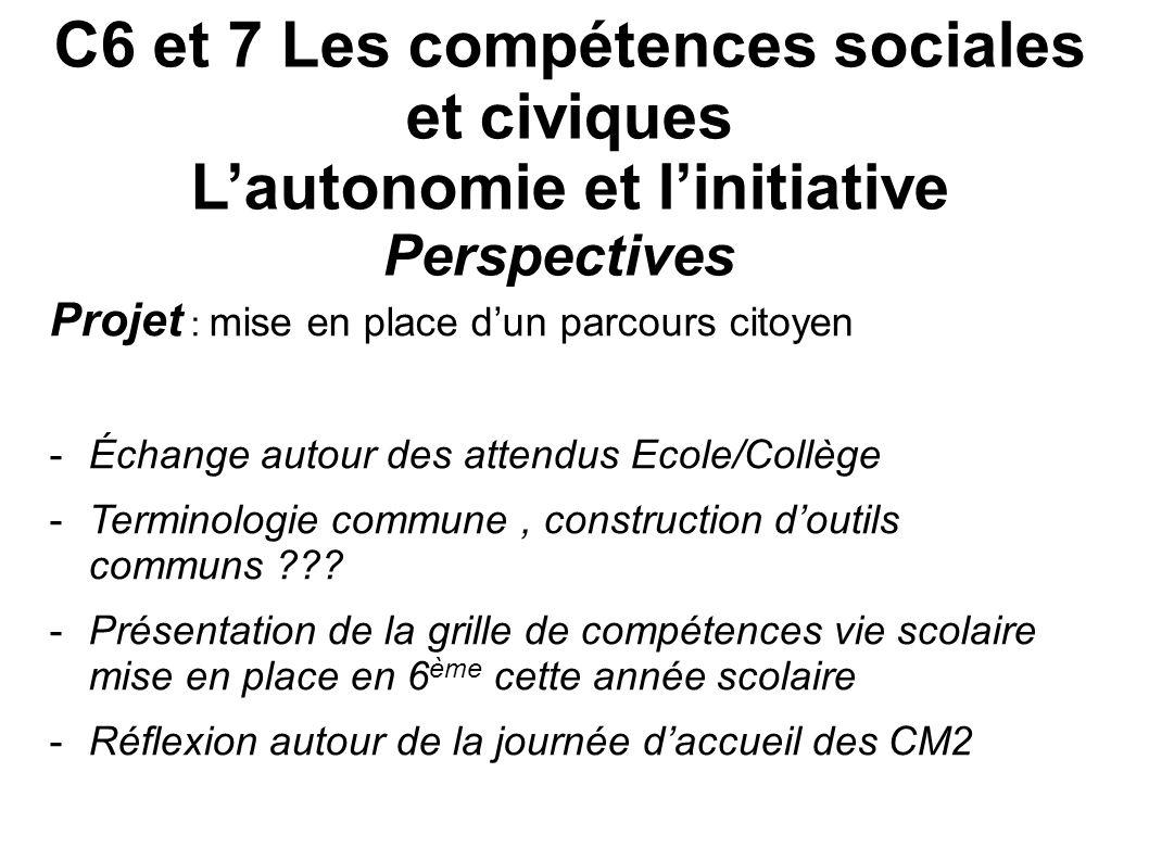 C6 et 7 Les compétences sociales et civiques Lautonomie et linitiative Perspectives Projet : mise en place dun parcours citoyen -Échange autour des at