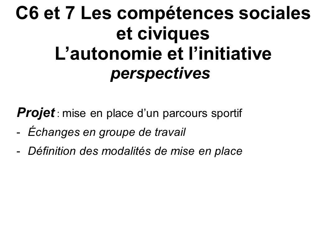 C6 et 7 Les compétences sociales et civiques Lautonomie et linitiative perspectives Projet : mise en place dun parcours sportif -Échanges en groupe de