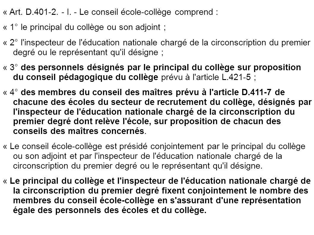 « Art. D.401-2. - I. - Le conseil école-collège comprend : « 1° le principal du collège ou son adjoint ; « 2° l'inspecteur de l'éducation nationale ch
