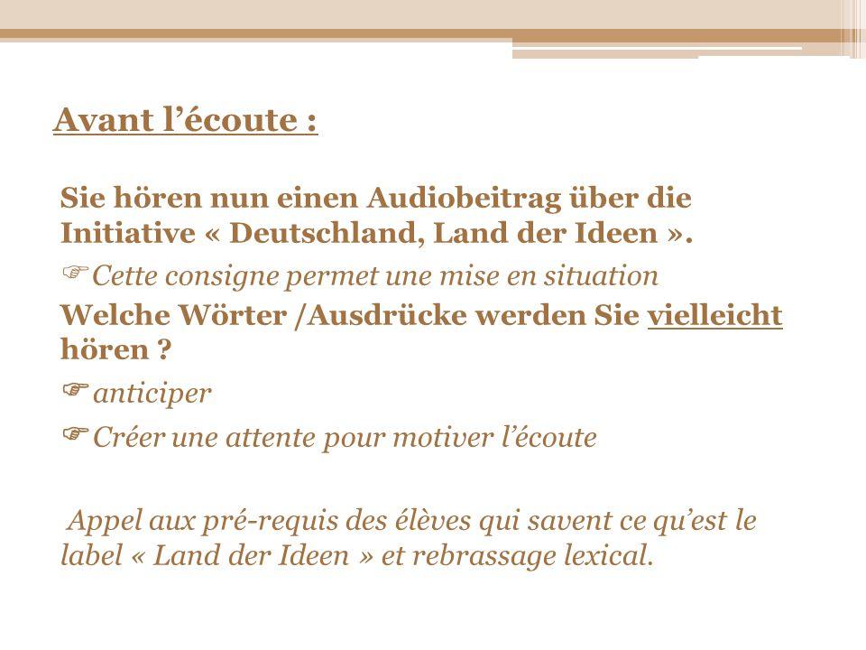 Avant lécoute : Sie hören nun einen Audiobeitrag über die Initiative « Deutschland, Land der Ideen ». Cette consigne permet une mise en situation Welc