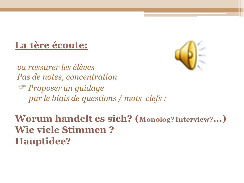 La 1ère écoute: va rassurer les élèves Pas de notes, concentration Proposer un guidage par le biais de questions / mots clefs : Worum handelt es sich?