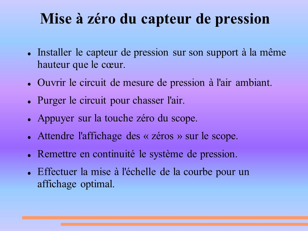 Mise à zéro du capteur de pression Installer le capteur de pression sur son support à la même hauteur que le cœur. Ouvrir le circuit de mesure de pres