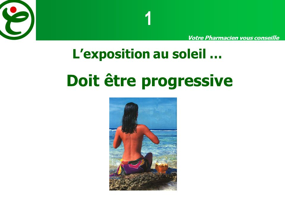 Votre Pharmacien vous conseille Lexposition au soleil … Doit être progressive 1