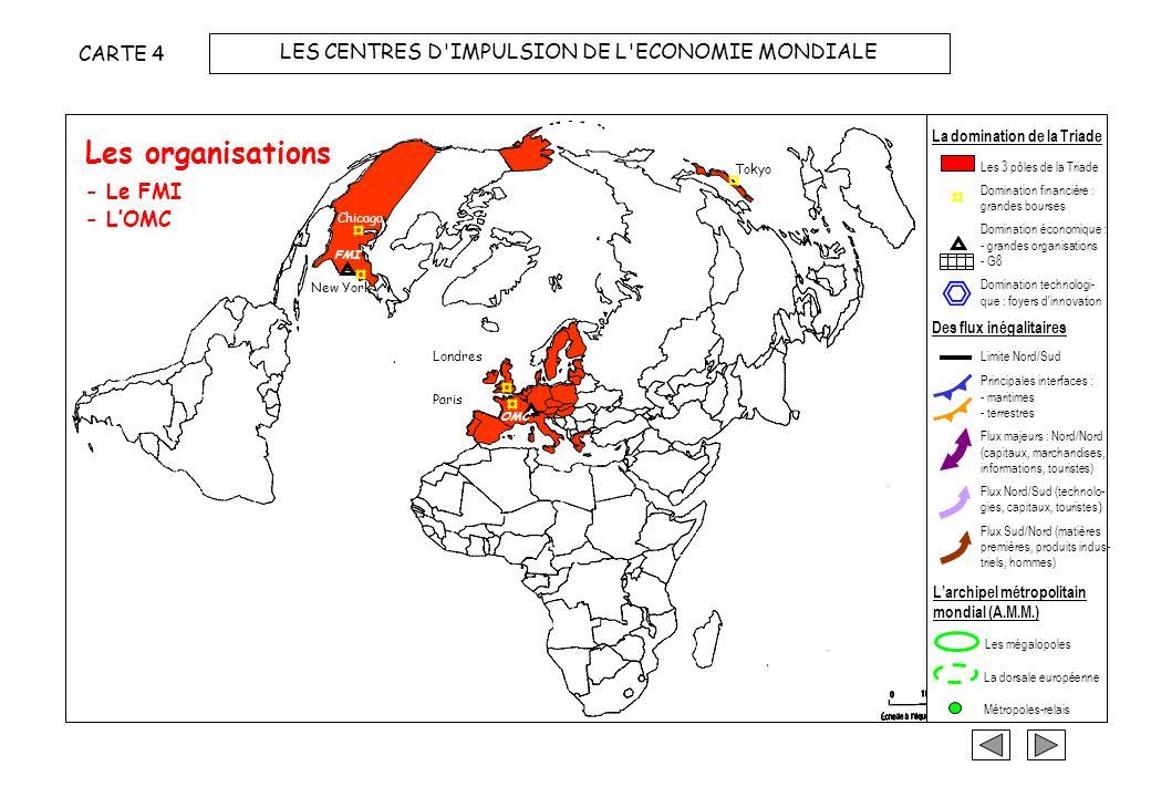 Les bourses ¤ Chicago ¤ ¤ ¤ Tokyo ¤ CARTE 3 LES CENTRES D IMPULSION DE L ECONOMIE MONDIALE - Chicago et New-York - Londres et Paris - Tokyo La domination de la Triade ¤ Les 3 pôles de la Triade Domination financière : grandes bourses Domination économique : - grandes organisations - G8 Domination technologi- que : foyers d innovation Limite Nord/Sud Principales interfaces : - maritimes - terrestres Flux majeurs : Nord/Nord (capitaux, marchandises, informations, touristes) Flux Nord/Sud (technolo- gies, capitaux, touristes ) Flux Sud/Nord (matières premières, produits indus- triels, hommes) Les mégalopoles La dorsale européenne Métropoles-relais Des flux inégalitaires Larchipel métropolitain mondial (A.M.M.) New York Londres Paris