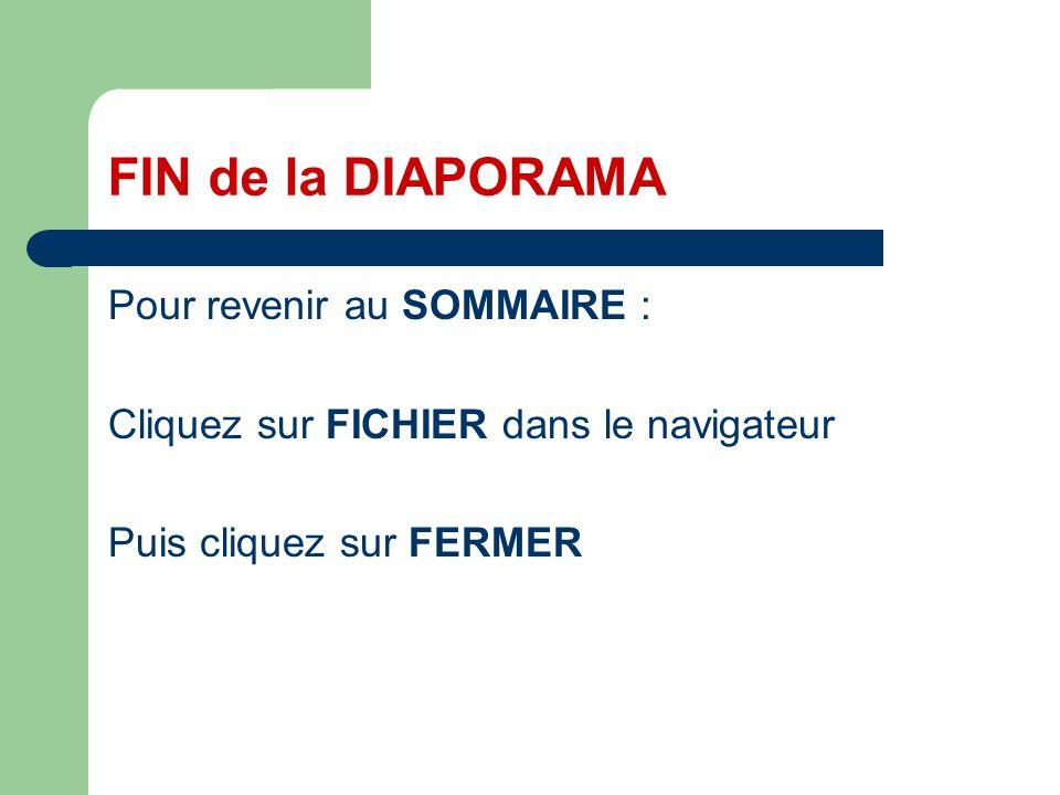 FIN de la DIAPORAMA Pour revenir au SOMMAIRE : Cliquez sur FICHIER dans le navigateur Puis cliquez sur FERMER