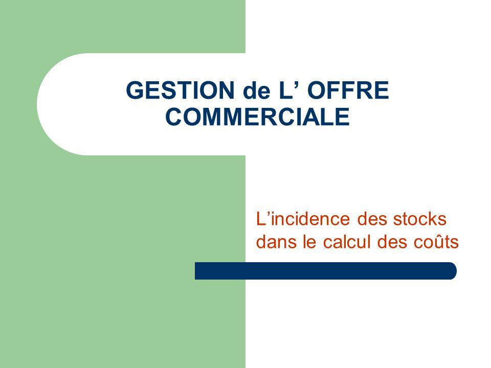GESTION de L OFFRE COMMERCIALE Lincidence des stocks dans le calcul des coûts