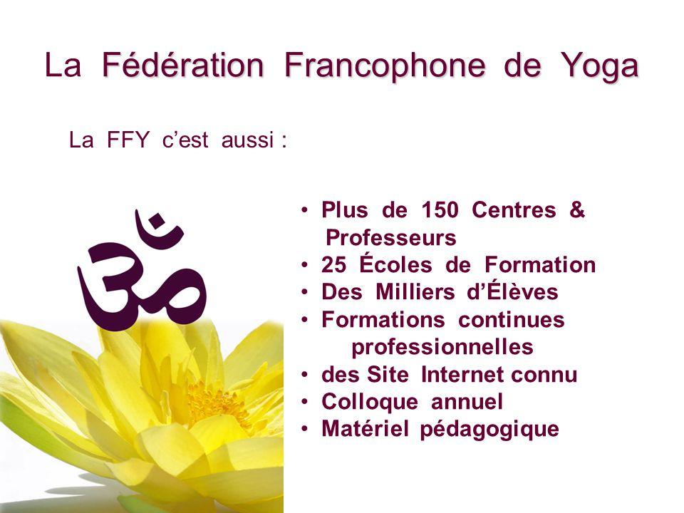 Fédération Francophone de Yoga La Fédération Francophone de Yoga Plus de 150 Centres & Professeurs 25 Écoles de Formation Des Milliers dÉlèves Formati
