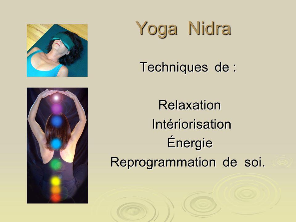 Yoga Nidra Yoga Nidra Techniques de : Relaxation Relaxation Intériorisation Intériorisation Énergie Énergie Reprogrammation de soi.