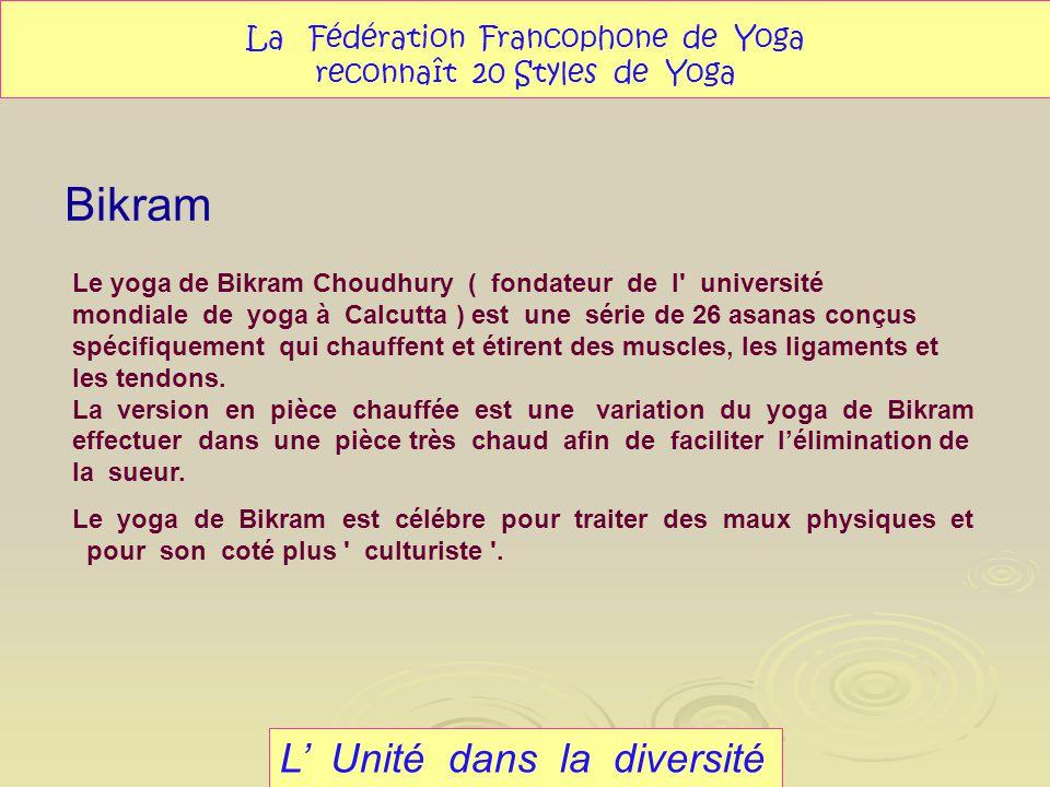 Bikram L Unité dans la diversité La Fédération Francophone de Yoga reconnaît 20 Styles de Yoga Le yoga de Bikram Choudhury ( fondateur de l' universit