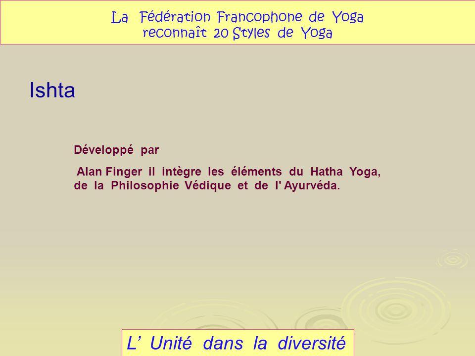 Ishta L Unité dans la diversité La Fédération Francophone de Yoga reconnaît 20 Styles de Yoga Développé par Alan Finger il intègre les éléments du Hat