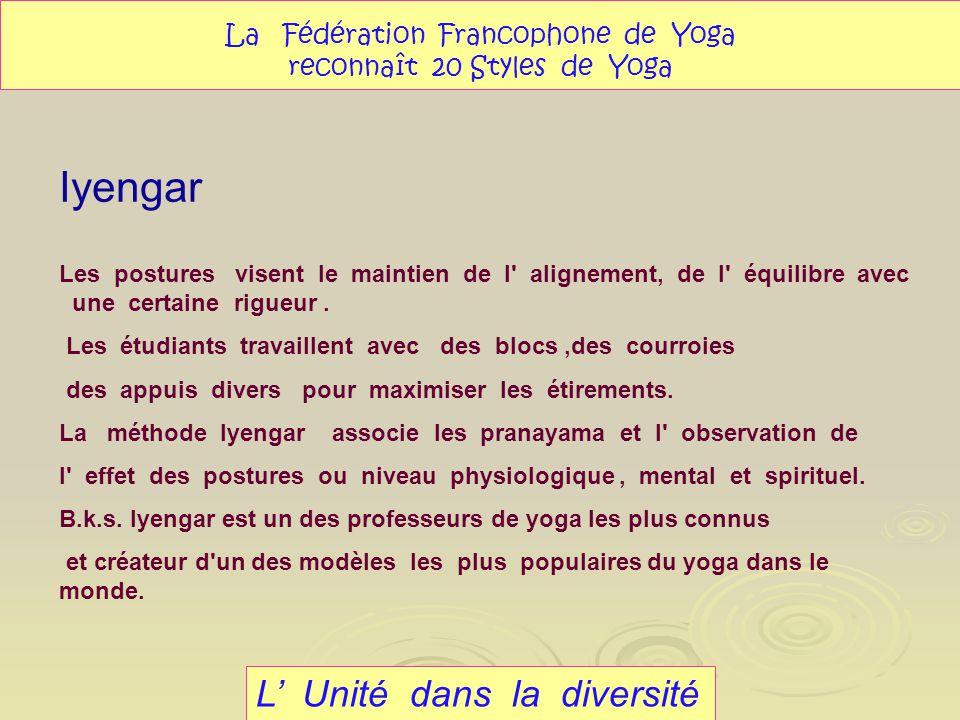 Iyengar L Unité dans la diversité La Fédération Francophone de Yoga reconnaît 20 Styles de Yoga Les postures visent le maintien de l' alignement, de l