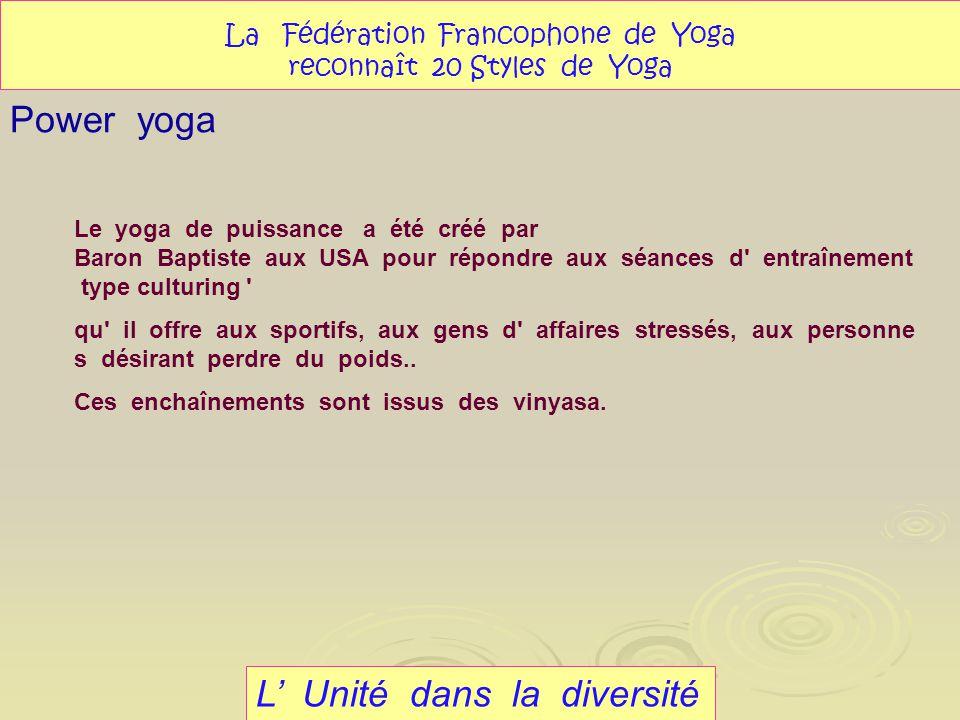 L Unité dans la diversité Power yoga La Fédération Francophone de Yoga reconnaît 20 Styles de Yoga Le yoga de puissance a été créé par Baron Baptiste