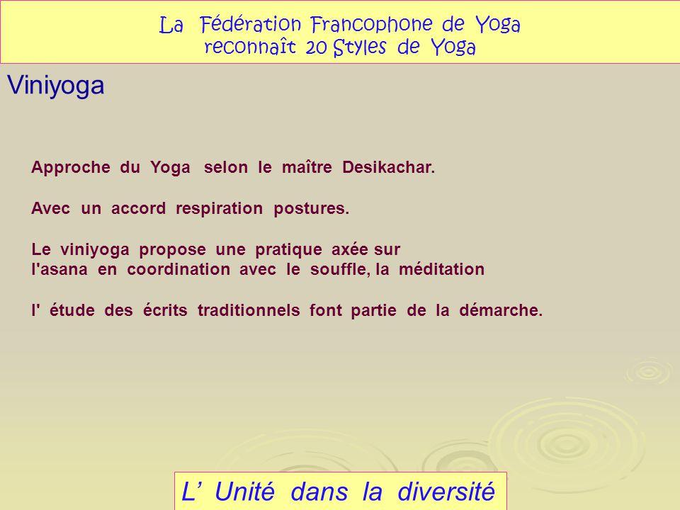 L Unité dans la diversité Viniyoga La Fédération Francophone de Yoga reconnaît 20 Styles de Yoga Approche du Yoga selon le maître Desikachar. Avec un
