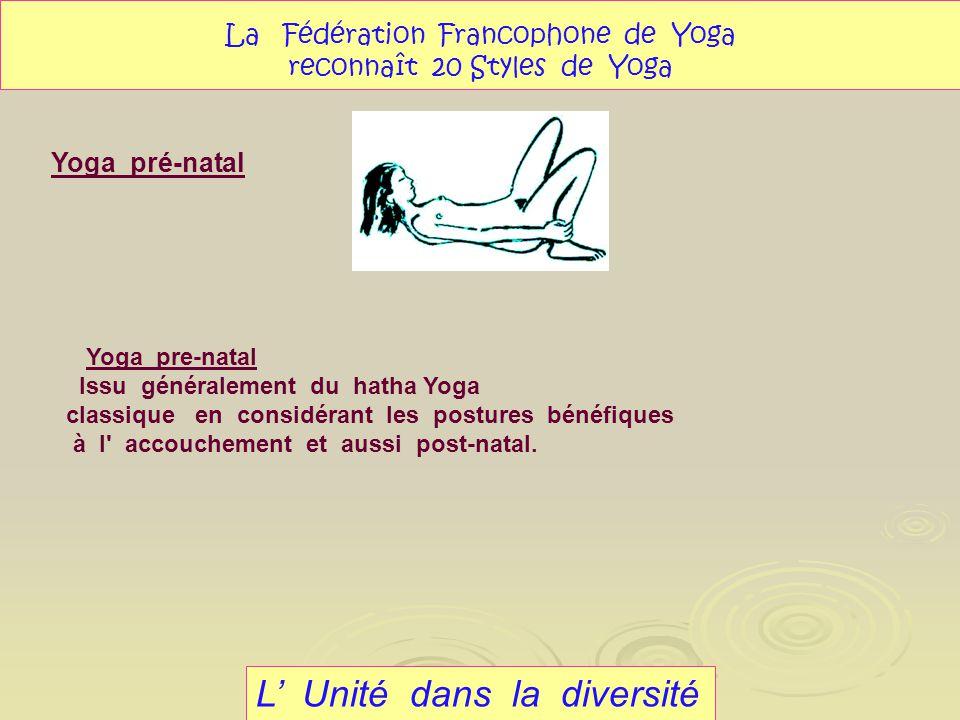 L Unité dans la diversité La Fédération Francophone de Yoga reconnaît 20 Styles de Yoga Yoga pre-natal Issu généralement du hatha Yoga classique en co