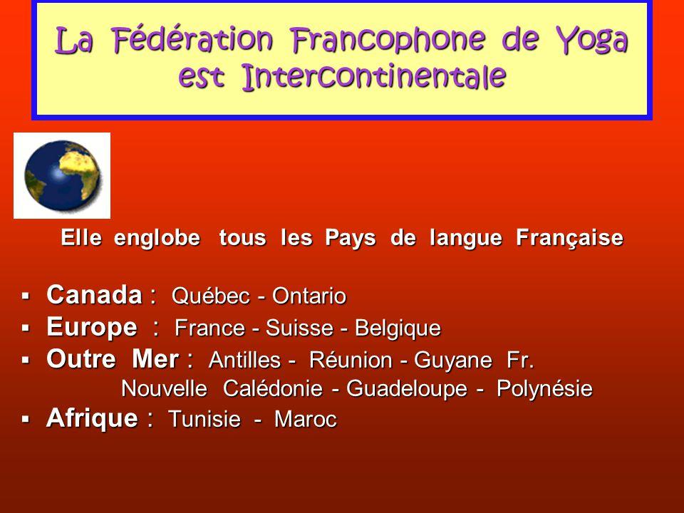 La Fédération Francophone de Yoga est Intercontinentale Elle englobe tous les Pays de langue Française Canada : Québec - Ontario Canada : Québec - Ont