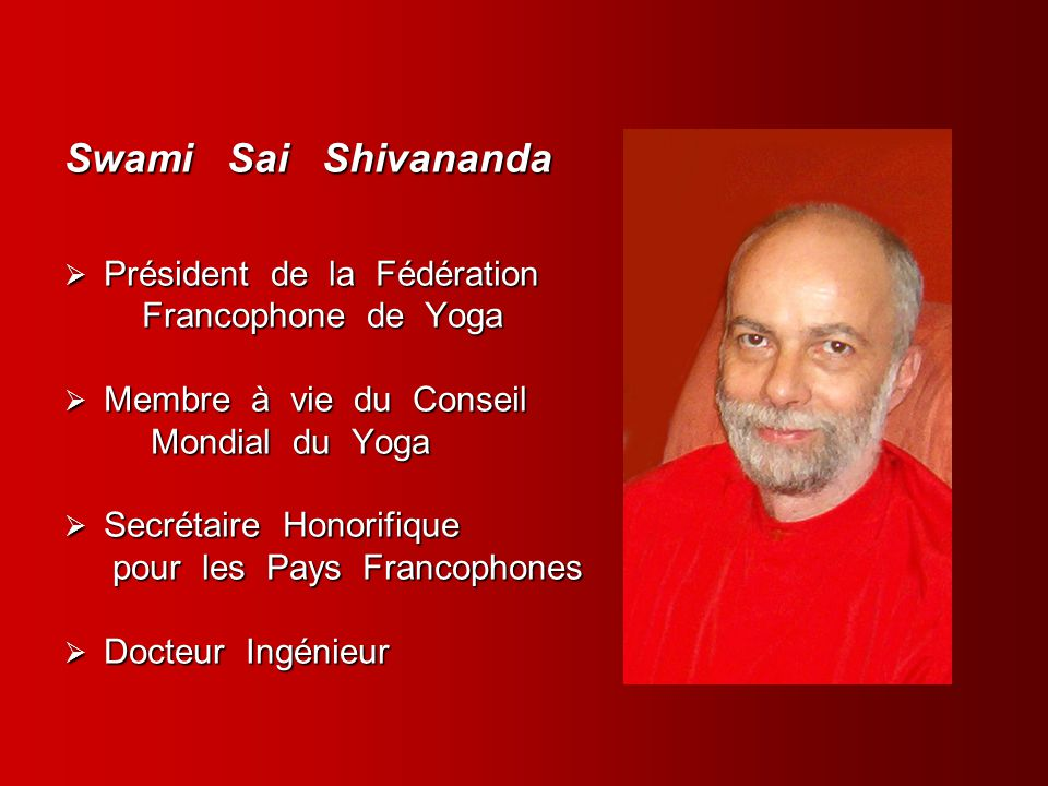 Swami Sai Shivananda Président de la Fédération Président de la Fédération Francophone de Yoga Francophone de Yoga Membre à vie du Conseil Membre à vi