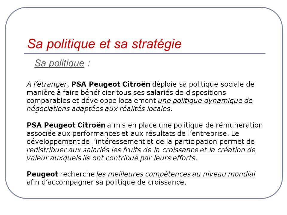 Sa politique : A létranger, PSA Peugeot Citroën déploie sa politique sociale de manière à faire bénéficier tous ses salariés de dispositions comparables et développe localement une politique dynamique de négociations adaptées aux réalités locales.