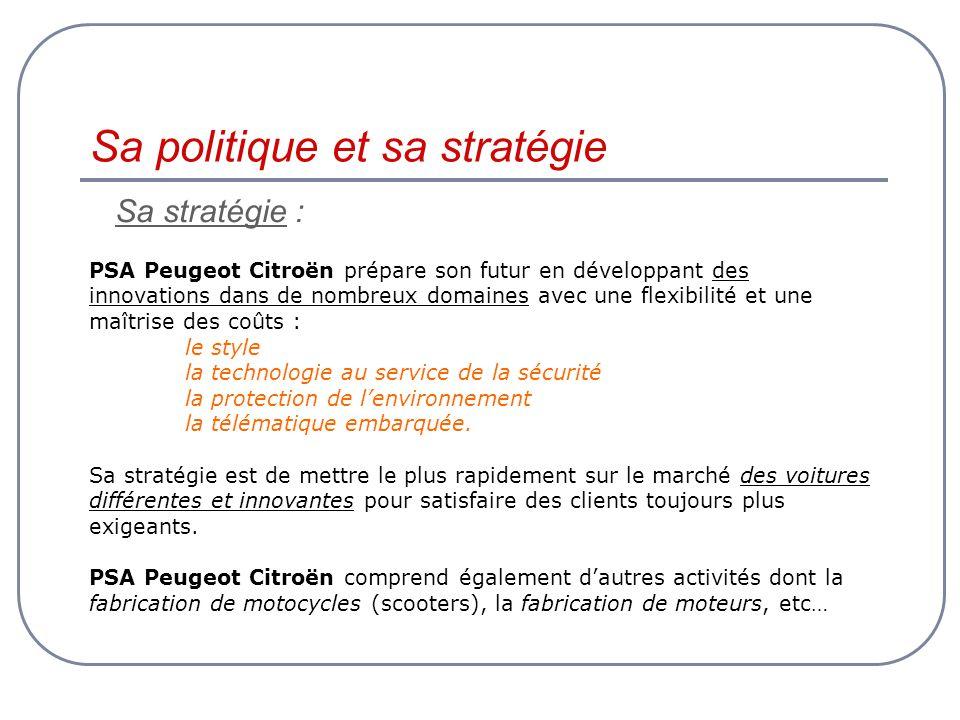 Sa politique et sa stratégie Sa stratégie : PSA Peugeot Citroën prépare son futur en développant des innovations dans de nombreux domaines avec une flexibilité et une maîtrise des coûts : le style la technologie au service de la sécurité la protection de lenvironnement la télématique embarquée.
