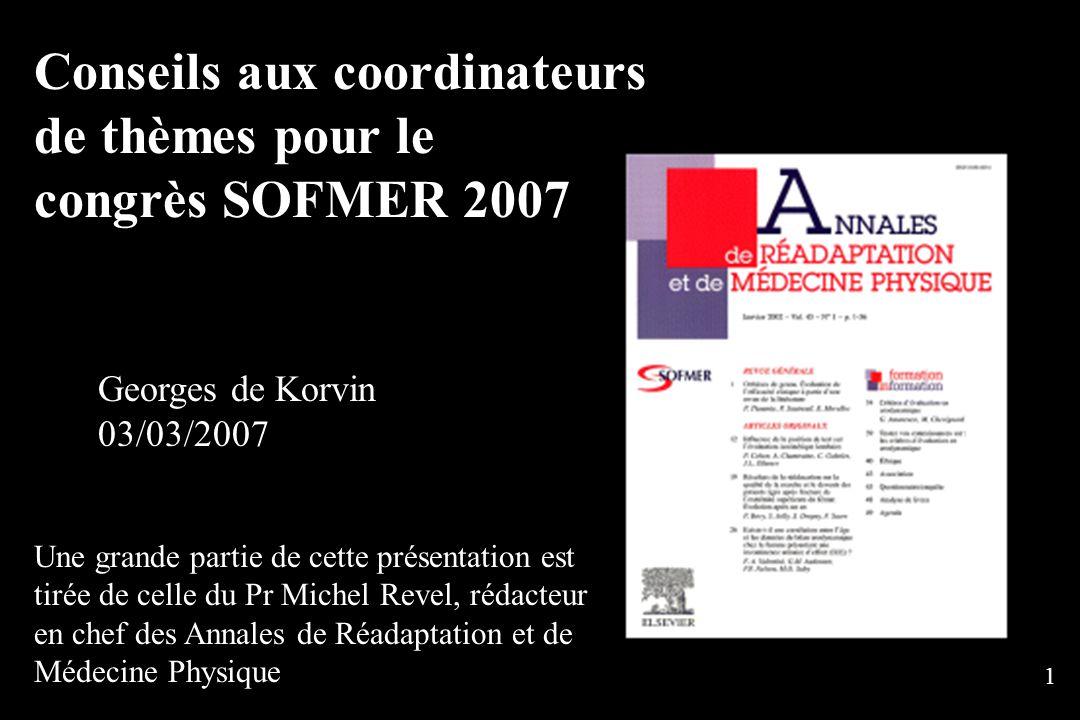 1 Conseils aux coordinateurs de thèmes pour le congrès SOFMER 2007 Georges de Korvin 03/03/2007 Une grande partie de cette présentation est tirée de celle du Pr Michel Revel, rédacteur en chef des Annales de Réadaptation et de Médecine Physique