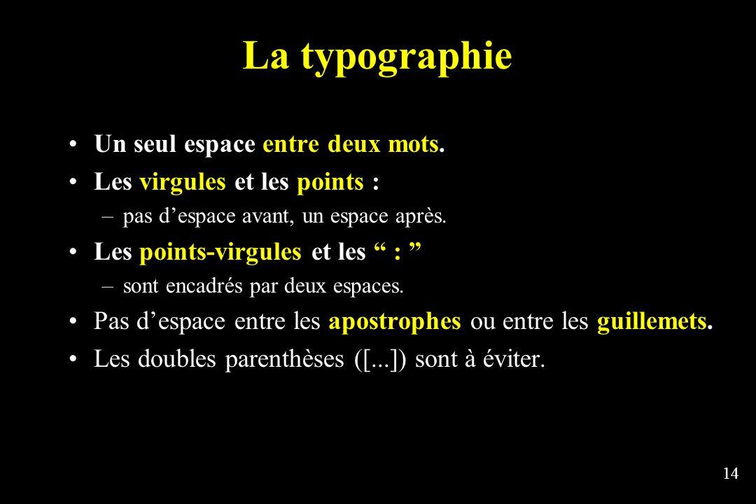 14 La typographie Un seul espace entre deux mots. Les virgules et les points : –pas despace avant, un espace après. Les points-virgules et les : –sont