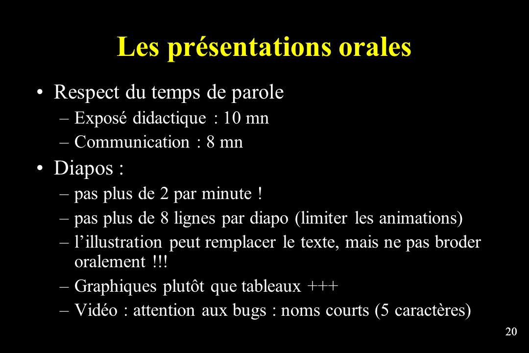 20 Les présentations orales Respect du temps de parole –Exposé didactique : 10 mn –Communication : 8 mn Diapos : –pas plus de 2 par minute .