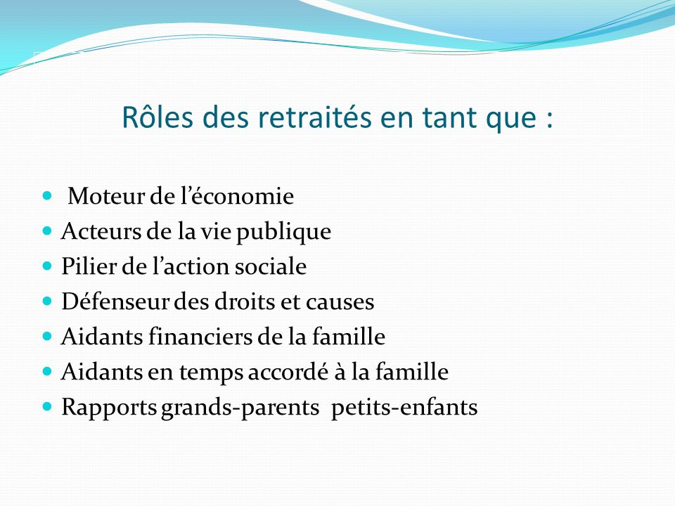 Rôles des retraités en tant que : Moteur de léconomie Acteurs de la vie publique Pilier de laction sociale Défenseur des droits et causes Aidants financiers de la famille Aidants en temps accordé à la famille Rapports grands-parents petits-enfants