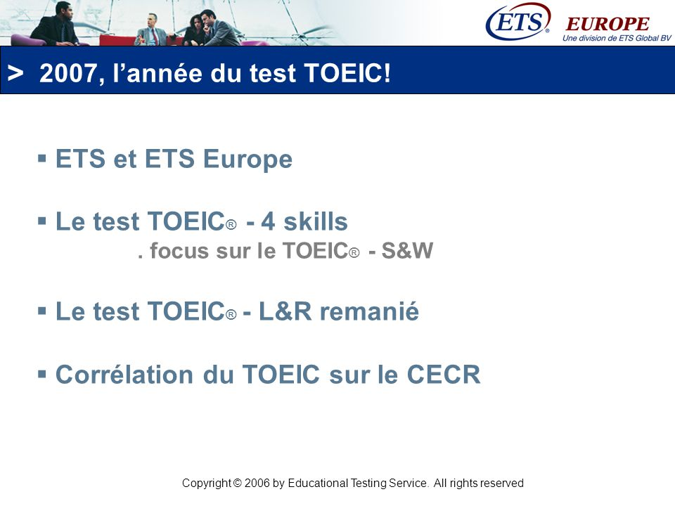 > 2007, lannée du test TOEIC.ETS et ETS Europe Le test TOEIC ® - 4 skills.