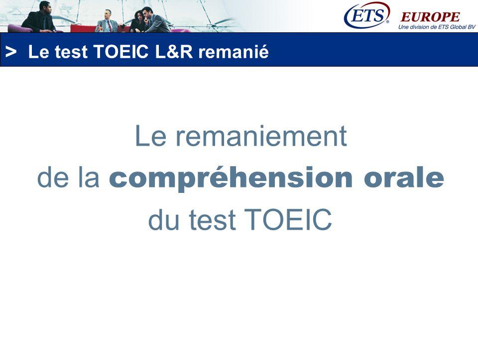 > Le test TOEIC L&R remanié: la compréhension orale Des conversations en anglais plus longues telles quelles sont enseignées et parlées dans le milieu professionnel et au niveau international.